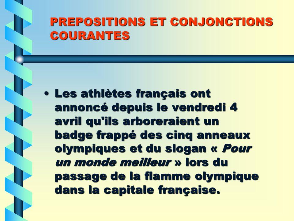 PREPOSITIONS ET CONJONCTIONS COURANTES Les athlètes français ont annoncé depuis le vendredi 4 avril qu ils arboreraient un badge frappé des cinq anneaux olympiques et du slogan « Pour un monde meilleur » lors du passage de la flamme olympique dans la capitale française.Les athlètes français ont annoncé depuis le vendredi 4 avril qu ils arboreraient un badge frappé des cinq anneaux olympiques et du slogan « Pour un monde meilleur » lors du passage de la flamme olympique dans la capitale française.