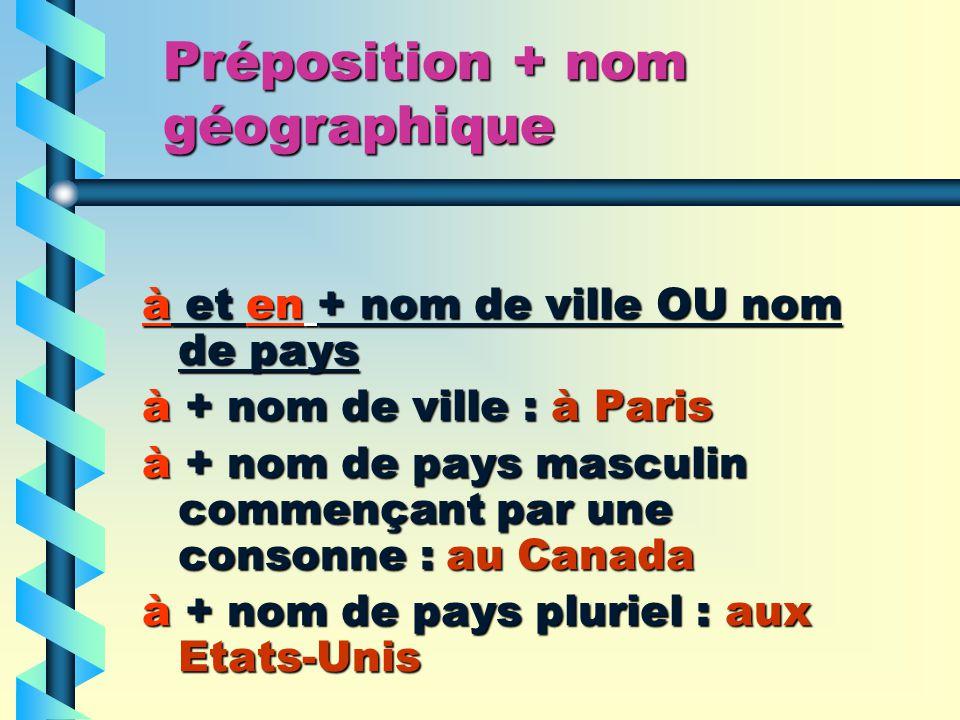 Préposition + nom géographique à et en + nom de ville OU nom de pays à + nom de ville : à Paris à + nom de pays masculin commençant par une consonne : au Canada à + nom de pays pluriel : aux Etats-Unis