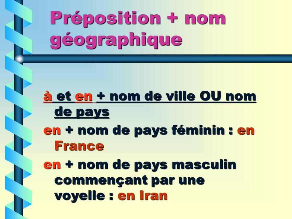 Préposition + nom géographique à et en + nom de ville OU nom de pays en + nom de pays féminin : en France en + nom de pays masculin commençant par une voyelle : en Iran