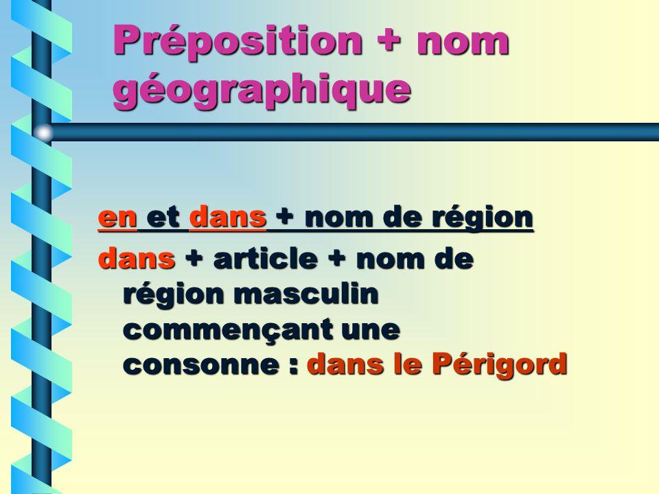 Préposition + nom géographique en et dans + nom de région dans + article + nom de région masculin commençant une consonne : dans le Périgord