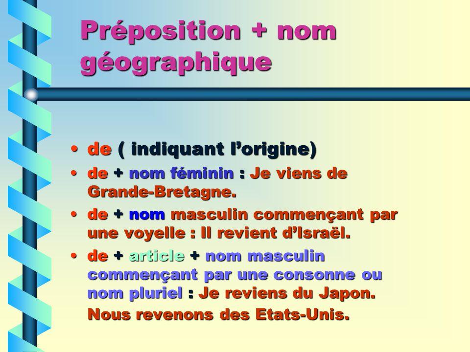 Préposition + nom géographique de ( indiquant lorigine)de ( indiquant lorigine) de + nom féminin : Je viens de Grande-Bretagne.de + nom féminin : Je viens de Grande-Bretagne.
