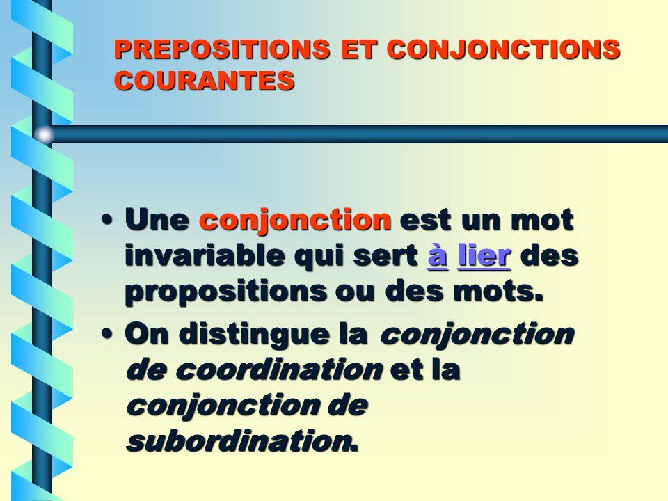 PREPOSITIONS ET CONJONCTIONS COURANTES Une conjonction est un mot invariable qui sert à lier des propositions ou des mots.Une conjonction est un mot invariable qui sert à lier des propositions ou des mots.àlieràlier On distingue la conjonction de coordination et la conjonction de subordination.On distingue la conjonction de coordination et la conjonction de subordination.