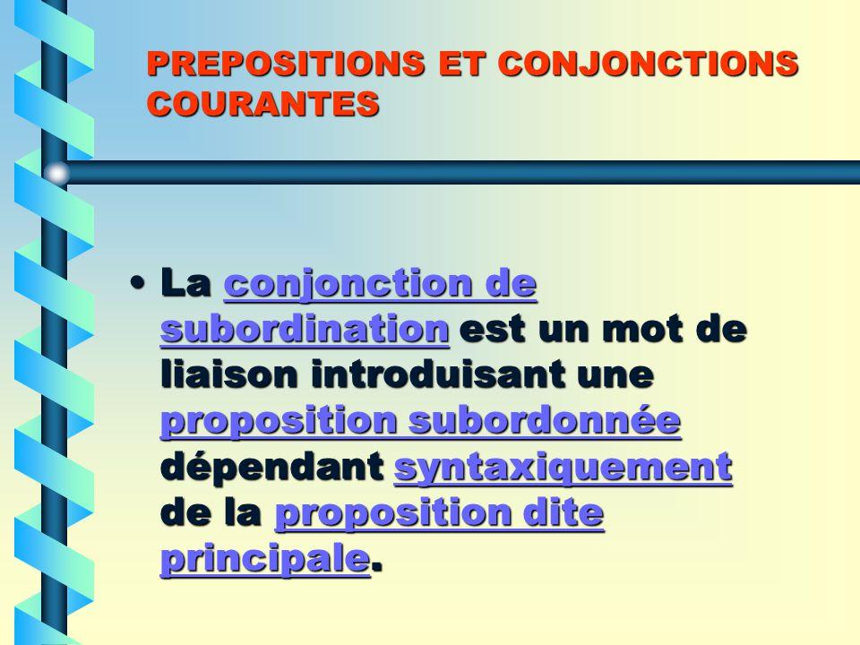 PREPOSITIONS ET CONJONCTIONS COURANTES La conjonction de subordination est un mot de liaison introduisant une proposition subordonnée dépendant syntaxiquement de la proposition dite principale.La conjonction de subordination est un mot de liaison introduisant une proposition subordonnée dépendant syntaxiquement de la proposition dite principale.conjonction de subordination proposition subordonnéesyntaxiquementproposition dite principaleconjonction de subordination proposition subordonnéesyntaxiquementproposition dite principale