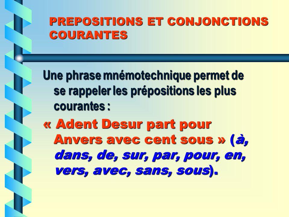 PREPOSITIONS ET CONJONCTIONS COURANTES Une phrase mnémotechnique permet de se rappeler les prépositions les plus courantes : « Adent Desur part pour Anvers avec cent sous » (à, dans, de, sur, par, pour, en, vers, avec, sans, sous).
