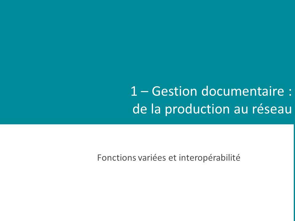 1 – Gestion documentaire : de la production au réseau Fonctions variées et interopérabilité