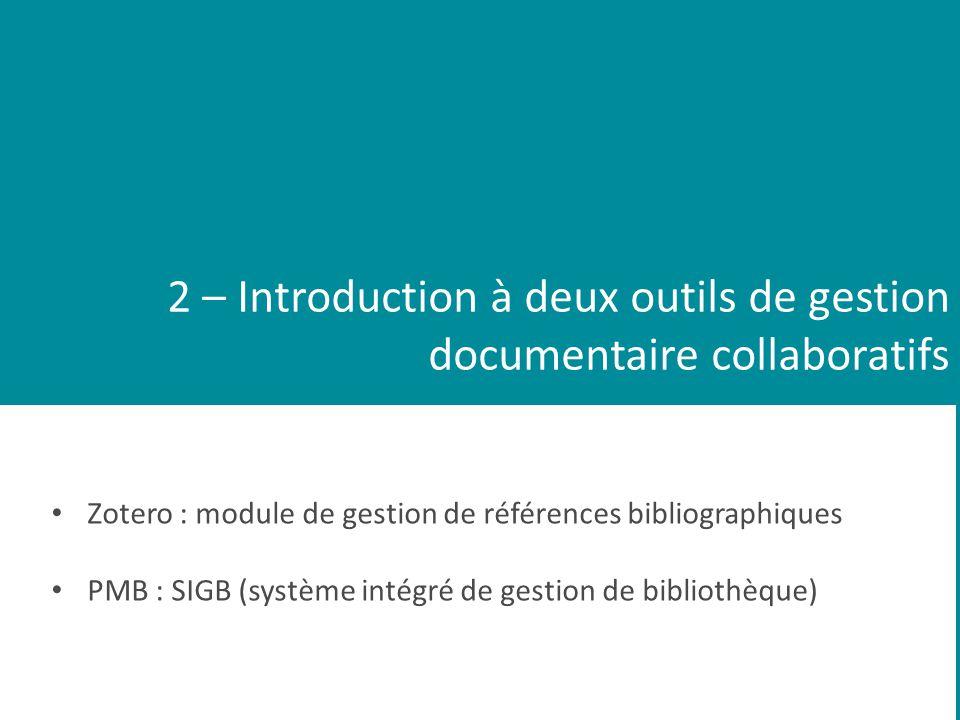2 – Introduction à deux outils de gestion documentaire collaboratifs Zotero : module de gestion de références bibliographiques PMB : SIGB (système intégré de gestion de bibliothèque)