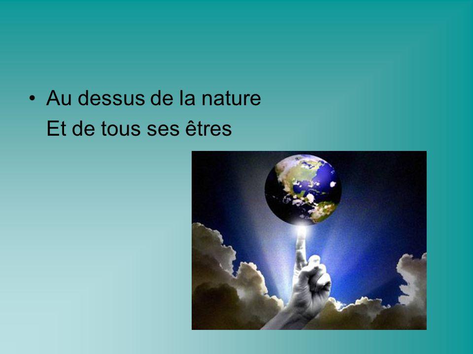 Au dessus de la nature Et de tous ses êtres
