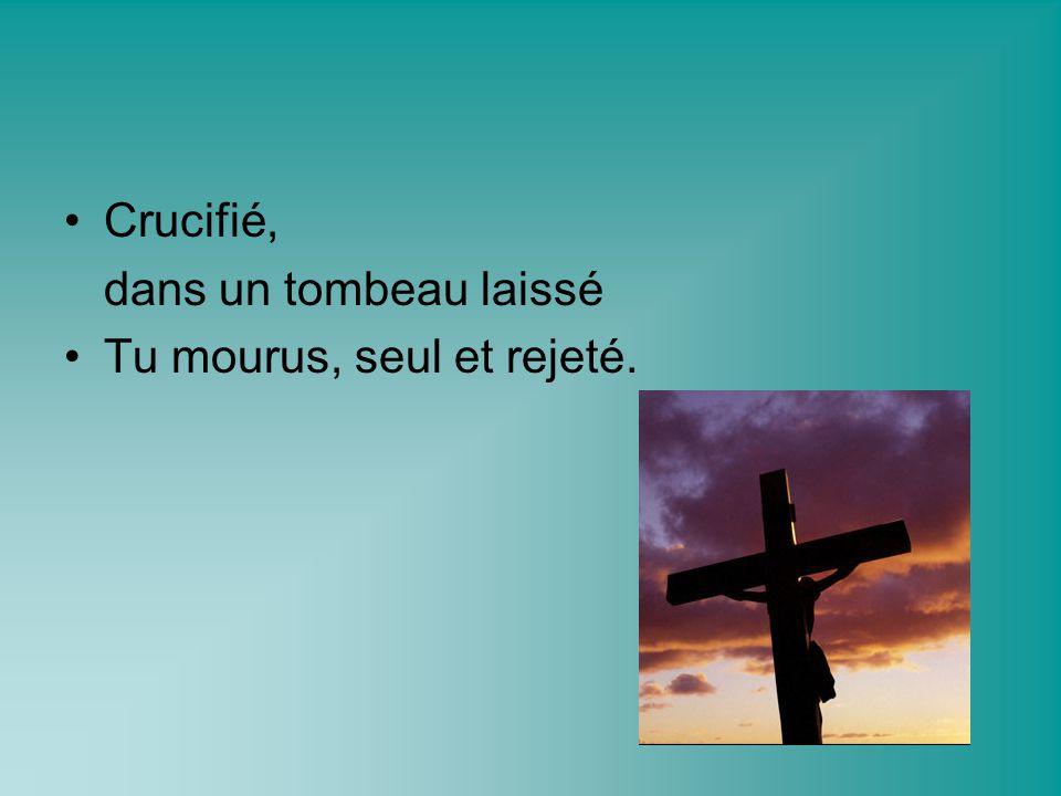 Crucifié, dans un tombeau laissé Tu mourus, seul et rejeté.