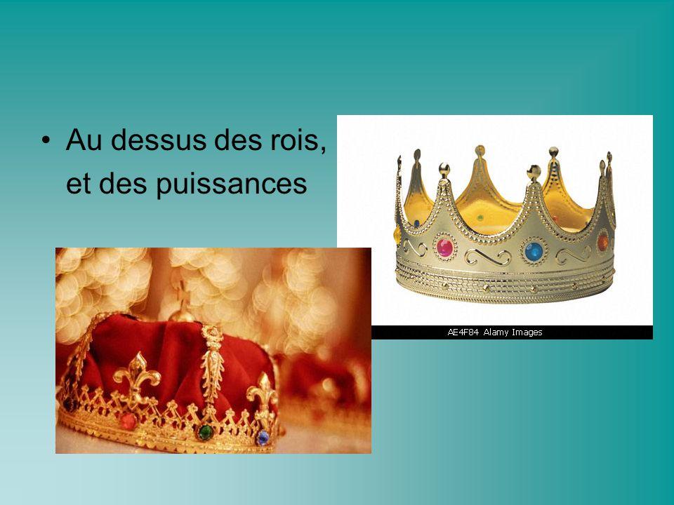 Au dessus des rois, et des puissances