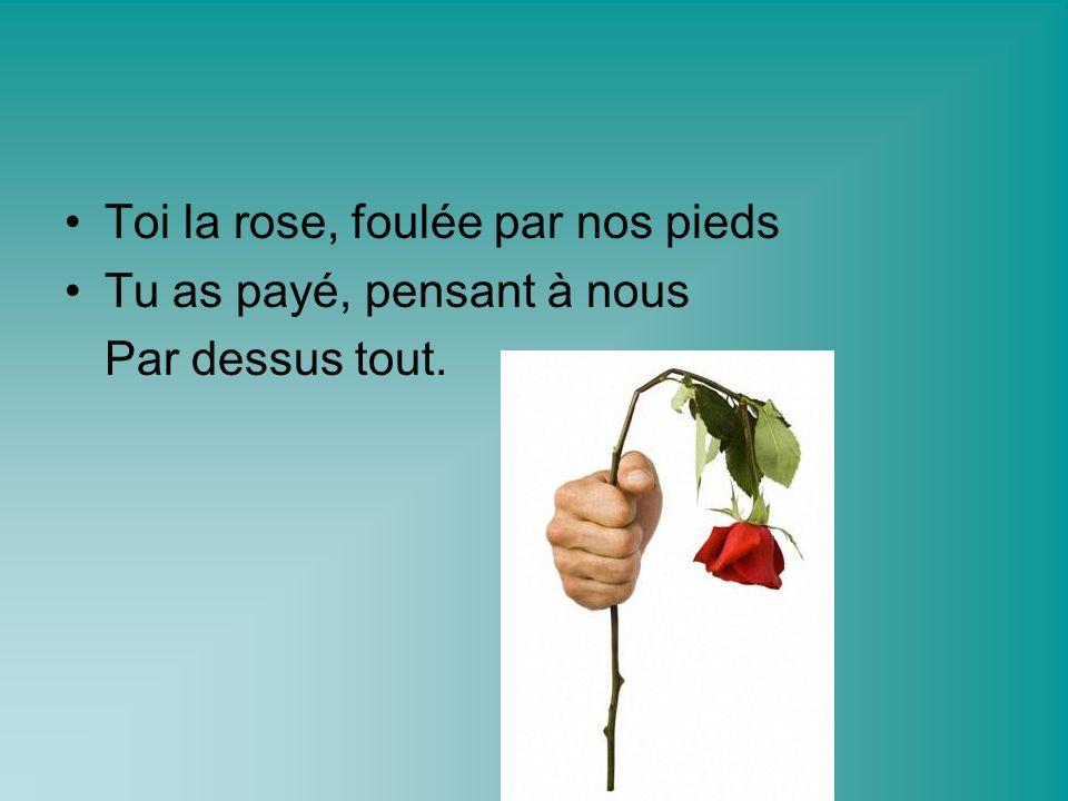 Toi la rose, foulée par nos pieds Tu as payé, pensant à nous Par dessus tout.