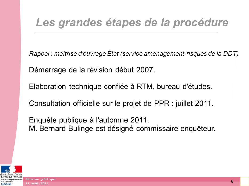 6 11 août 2011 Réunion publique 6 Les grandes étapes de la procédure Rappel : maîtrise d'ouvrage État (service aménagement-risques de la DDT) Démarrag