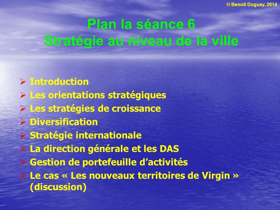 © Benoit Duguay, 2014 Plan la séance 6 Stratégie au niveau de la ville Introduction Les orientations stratégiques Les stratégies de croissance Diversi