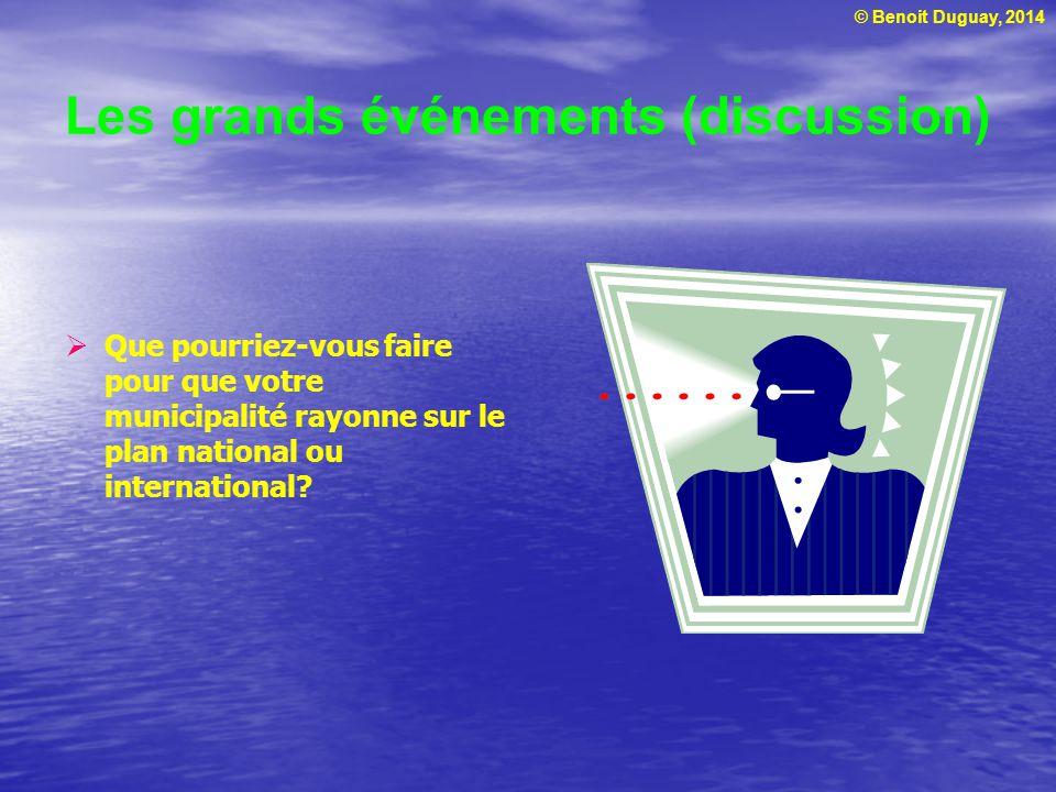 © Benoit Duguay, 2014 Les grands événements (discussion) Que pourriez-vous faire pour que votre municipalité rayonne sur le plan national ou internati