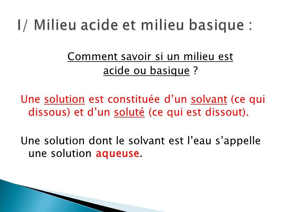 Comment savoir si un milieu est acide ou basique ? Une solution est constituée dun solvant (ce qui dissous) et dun soluté (ce qui est dissout). Une so