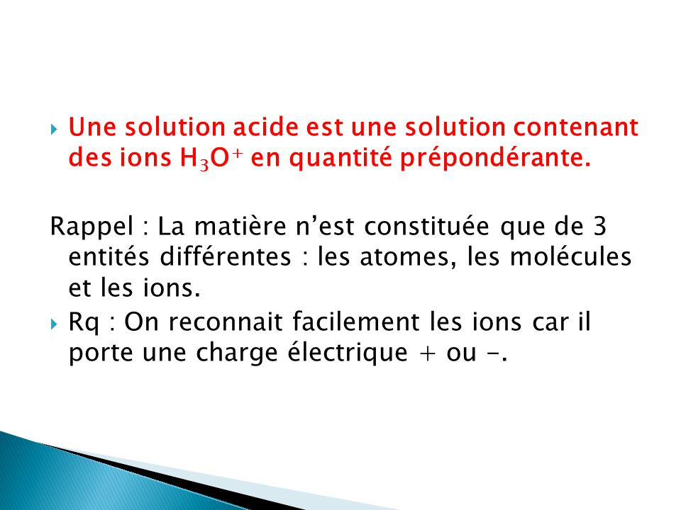 Une solution acide est une solution contenant des ions H 3 O + en quantité prépondérante. Rappel : La matière nest constituée que de 3 entités différe