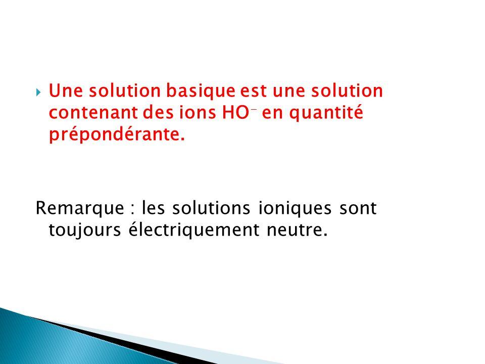 Une solution basique est une solution contenant des ions HO - en quantité prépondérante. Remarque : les solutions ioniques sont toujours électriquemen