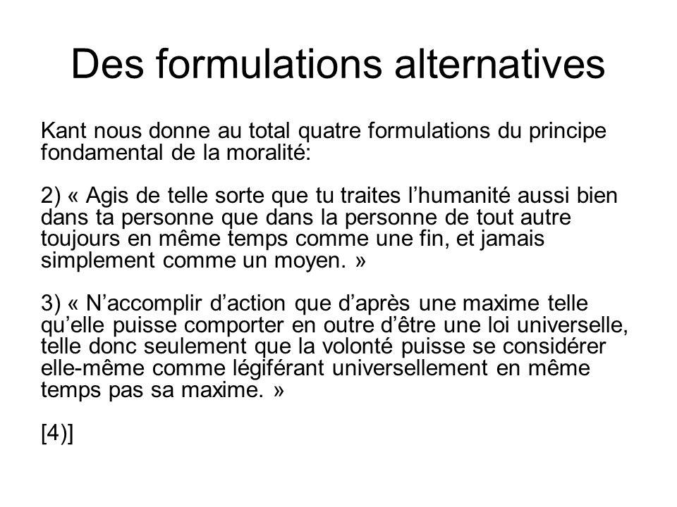 Des formulations alternatives Kant nous donne au total quatre formulations du principe fondamental de la moralité: 2) « Agis de telle sorte que tu tra