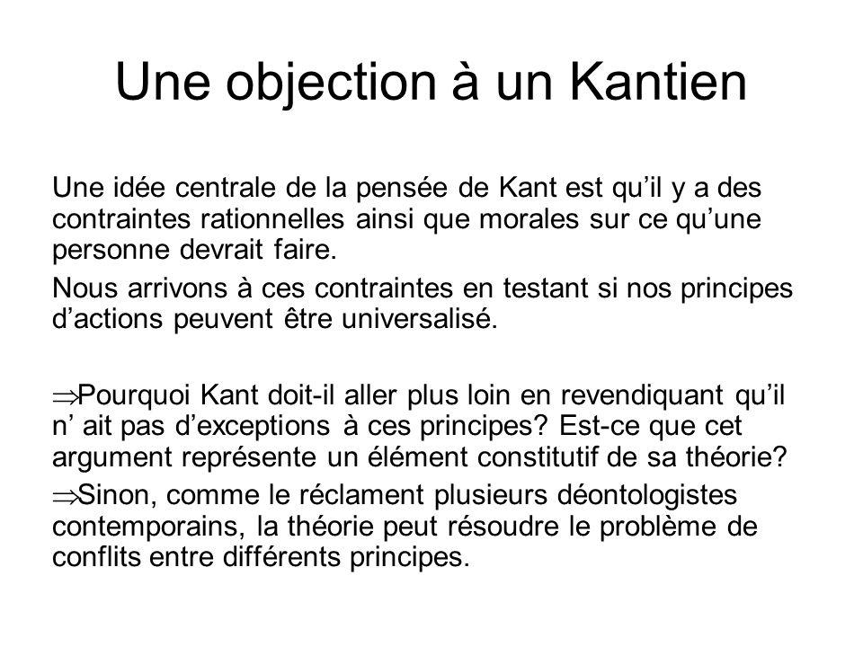 Une objection à un Kantien Une idée centrale de la pensée de Kant est quil y a des contraintes rationnelles ainsi que morales sur ce quune personne de