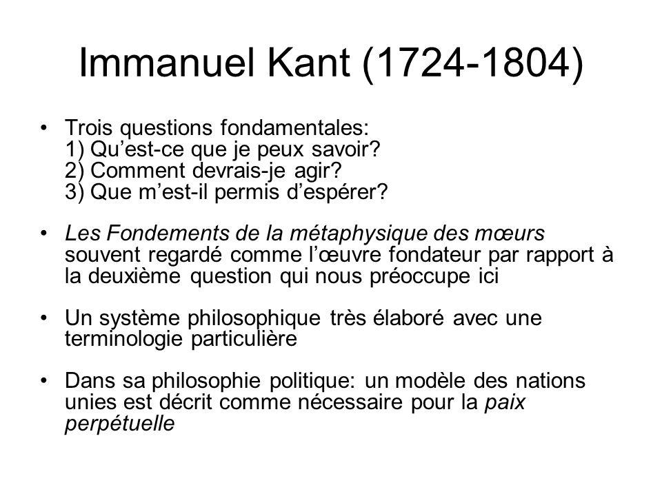 Immanuel Kant (1724-1804) Trois questions fondamentales: 1) Quest-ce que je peux savoir? 2) Comment devrais-je agir? 3) Que mest-il permis despérer? L