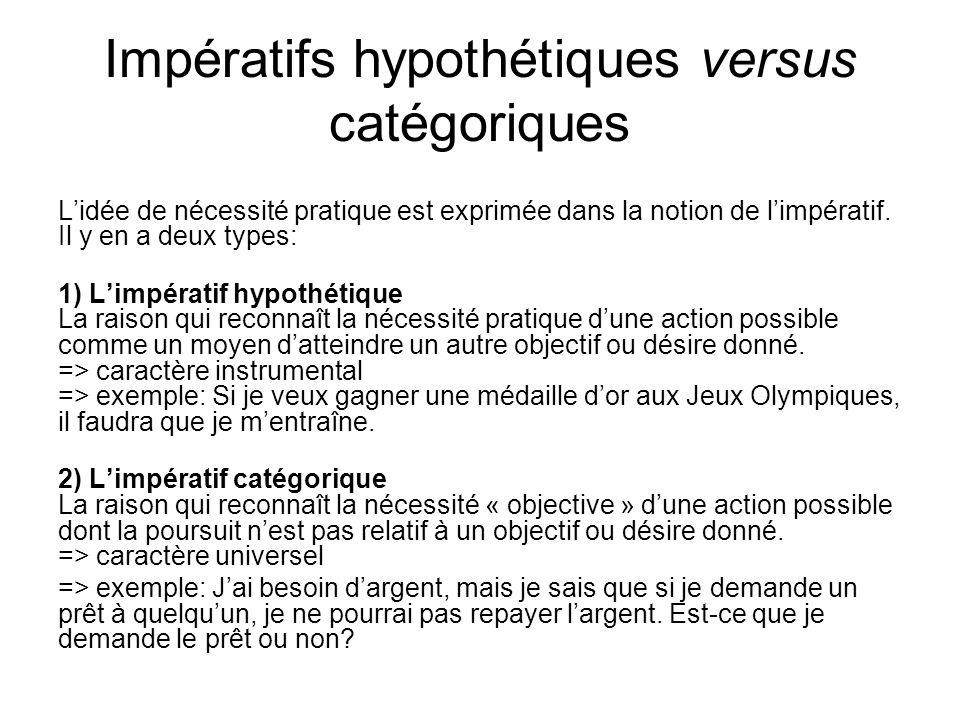 Impératifs hypothétiques versus catégoriques Lidée de nécessité pratique est exprimée dans la notion de limpératif. Il y en a deux types: 1) Limpérati