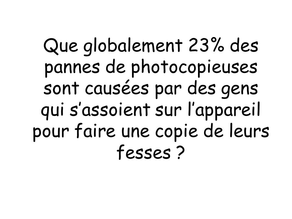 Que globalement 23% des pannes de photocopieuses sont causées par des gens qui sassoient sur lappareil pour faire une copie de leurs fesses ?