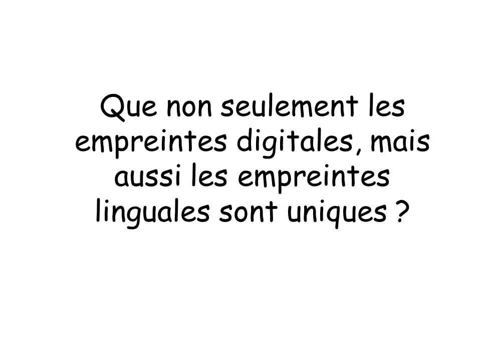 Que non seulement les empreintes digitales, mais aussi les empreintes linguales sont uniques ?