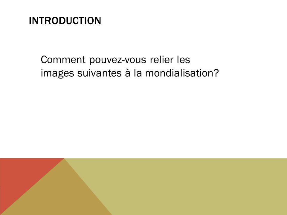 INTRODUCTION Comment pouvez-vous relier les images suivantes à la mondialisation?
