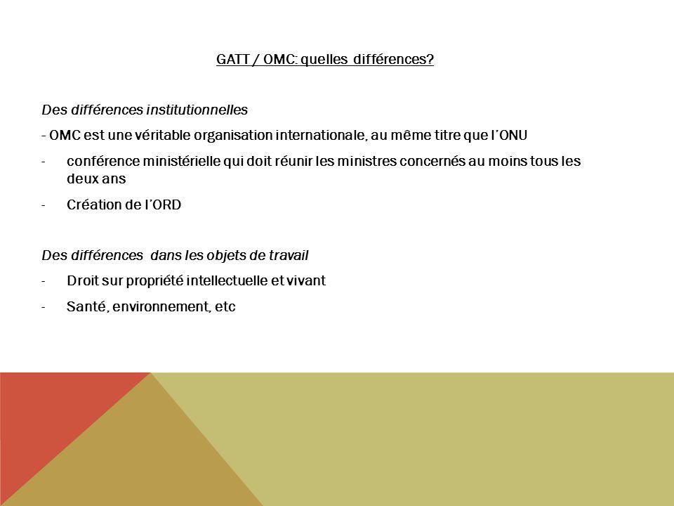 GATT / OMC: quelles différences? Des différences institutionnelles - OMC est une véritable organisation internationale, au même titre que lONU -confér