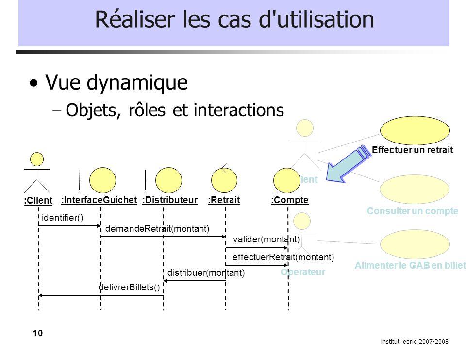 10 institut eerie 2007-2008 Réaliser les cas d'utilisation Vue dynamique – Objets, rôles et interactions Client Consulter un compte Operateur Alimente