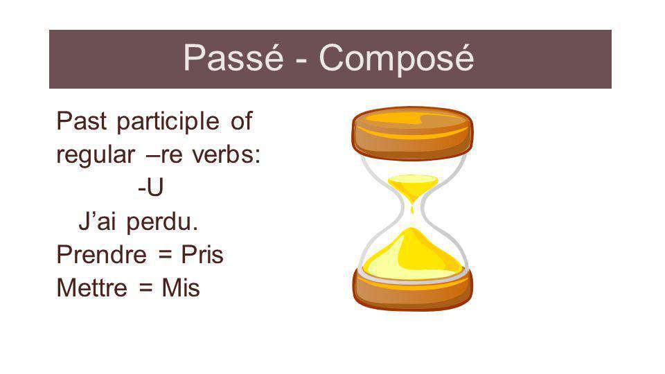 Passé - Composé Past participle of regular –re verbs: -U Jai perdu. Prendre = Pris Mettre = Mis