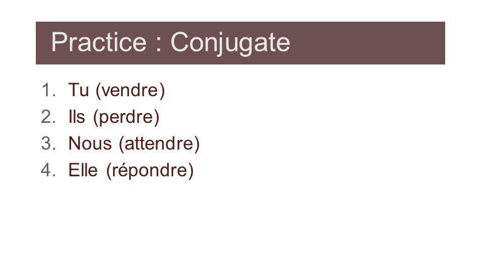 Practice : Conjugate 1.Tu (vendre) 2.Ils (perdre) 3.Nous (attendre) 4.Elle (répondre)
