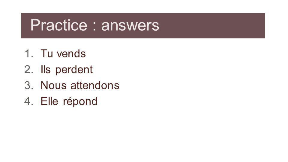 Practice : answers 1.Tu vends 2.Ils perdent 3.Nous attendons 4.Elle répond