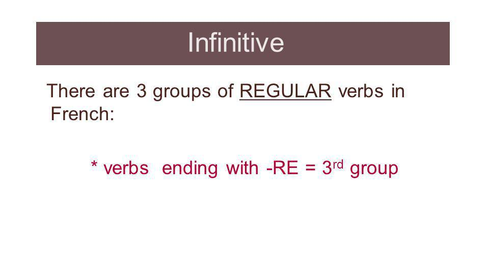 Infinitive There are 3 groups of REGULAR verbs in French: * verbs ending with -RE = 3 rd group