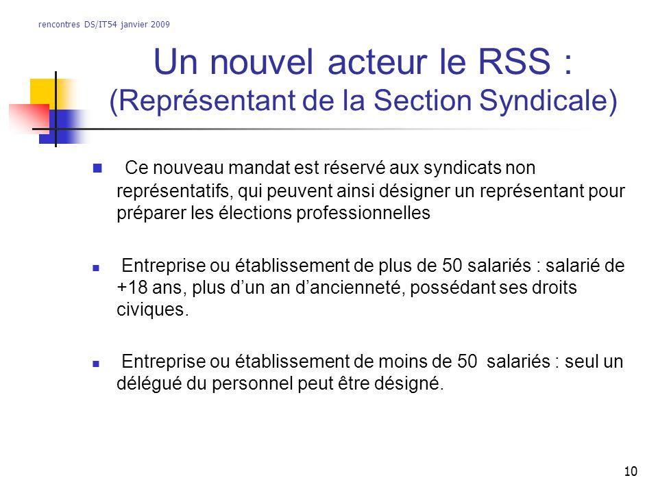 rencontres DS/IT54 janvier 2009 10 Un nouvel acteur le RSS : (Représentant de la Section Syndicale) Ce nouveau mandat est réservé aux syndicats non re