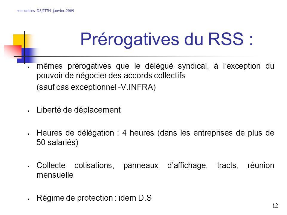 rencontres DS/IT54 janvier 2009 12 Prérogatives du RSS : mêmes prérogatives que le délégué syndical, à lexception du pouvoir de négocier des accords c