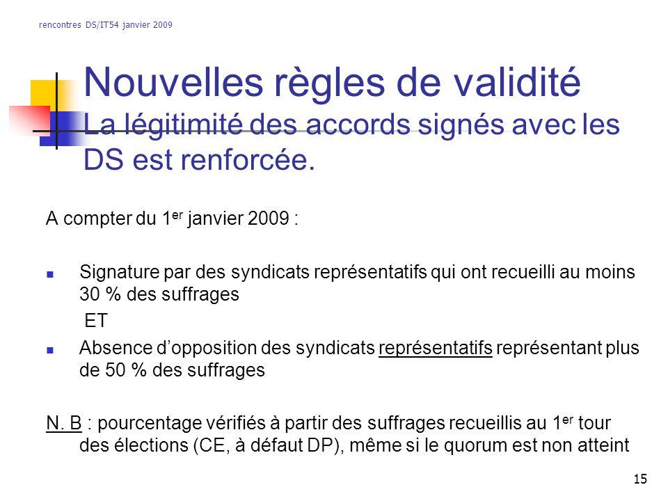 rencontres DS/IT54 janvier 2009 15 Nouvelles règles de validité La légitimité des accords signés avec les DS est renforcée. A compter du 1 er janvier