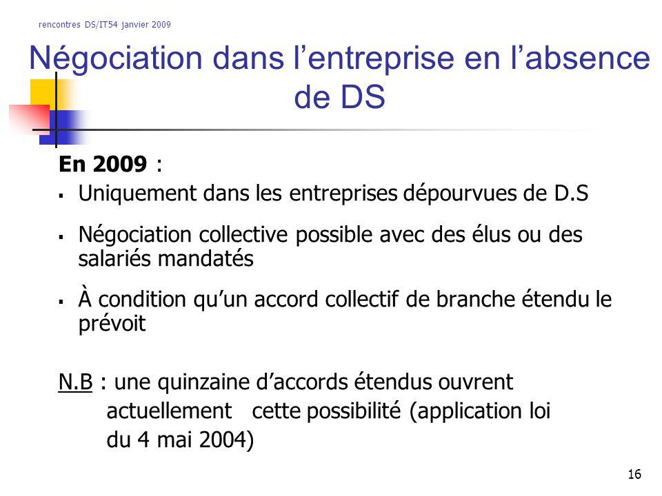 rencontres DS/IT54 janvier 2009 16 Négociation dans lentreprise en labsence de DS En 2009 : Uniquement dans les entreprises dépourvues de D.S Négociat