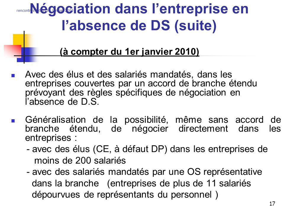 rencontres DS/IT54 janvier 2009 17 Négociation dans lentreprise en labsence de DS (suite) (à compter du 1er janvier 2010) Avec des élus et des salariés mandatés, dans les entreprises couvertes par un accord de branche étendu prévoyant des règles spécifiques de négociation en labsence de D.S.