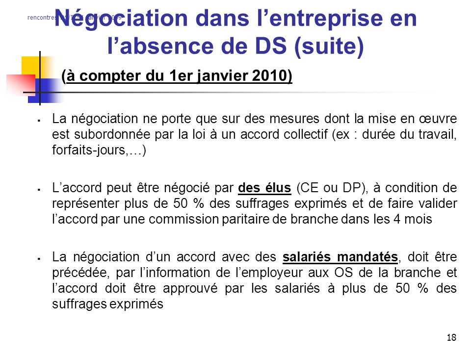 rencontres DS/IT54 janvier 2009 18 Négociation dans lentreprise en labsence de DS (suite) (à compter du 1er janvier 2010) La négociation ne porte que