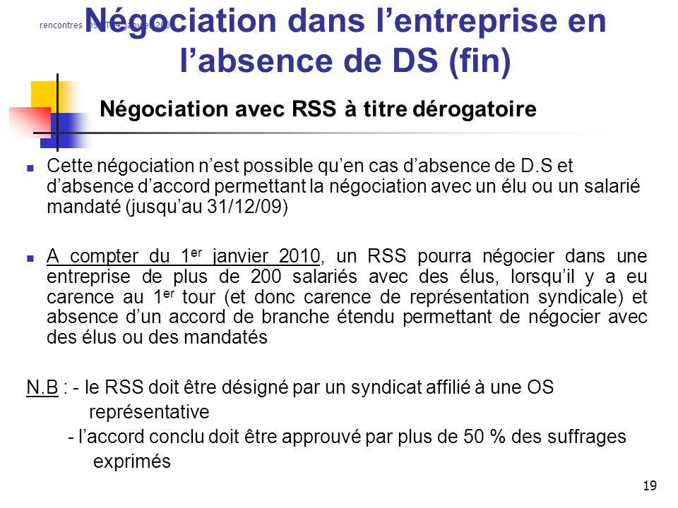 rencontres DS/IT54 janvier 2009 19 Négociation dans lentreprise en labsence de DS (fin) Négociation avec RSS à titre dérogatoire Cette négociation nes