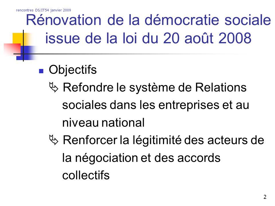 rencontres DS/IT54 janvier 2009 2 Rénovation de la démocratie sociale issue de la loi du 20 août 2008 Objectifs Refondre le système de Relations sociales dans les entreprises et au niveau national Renforcer la légitimité des acteurs de la négociation et des accords collectifs