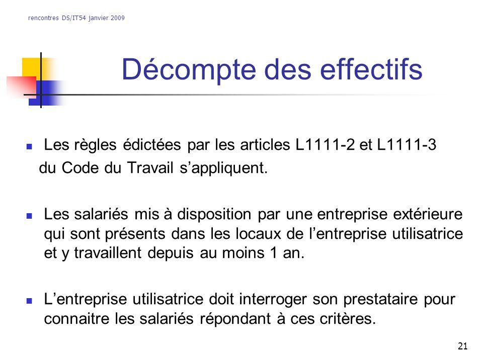 rencontres DS/IT54 janvier 2009 21 Décompte des effectifs Les règles édictées par les articles L1111-2 et L1111-3 du Code du Travail sappliquent. Les