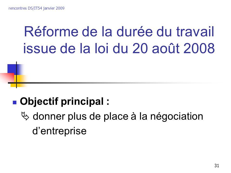 rencontres DS/IT54 janvier 2009 31 Réforme de la durée du travail issue de la loi du 20 août 2008 Objectif principal : donner plus de place à la négoc