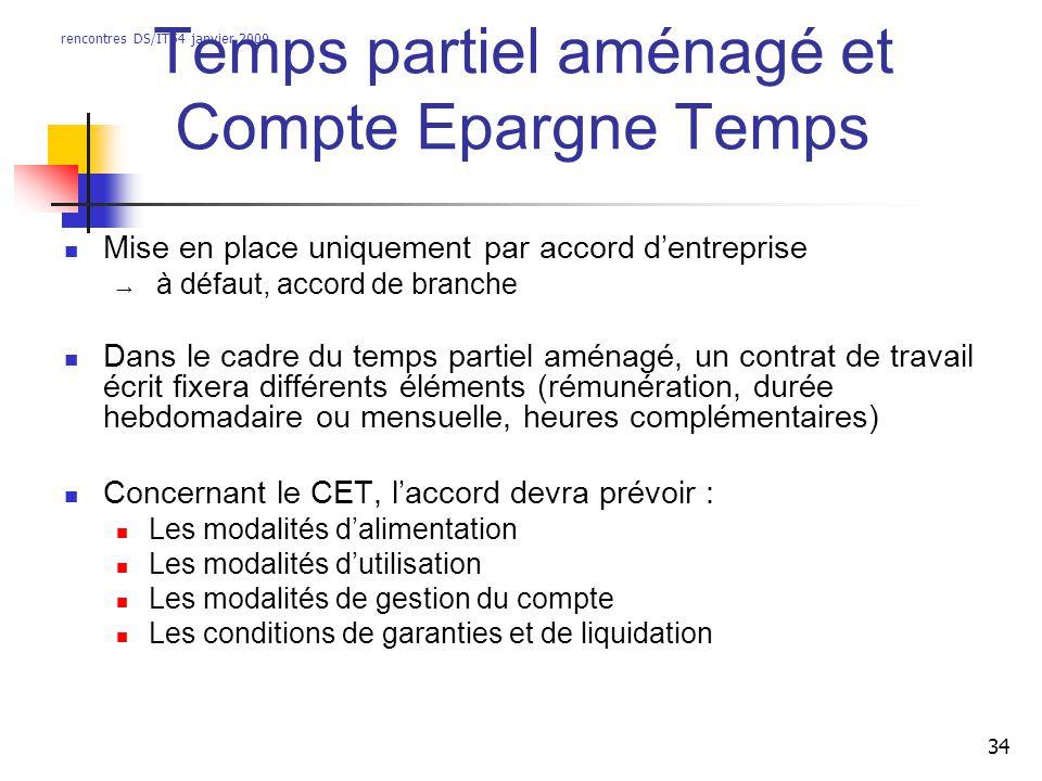 rencontres DS/IT54 janvier 2009 34 Temps partiel aménagé et Compte Epargne Temps Mise en place uniquement par accord dentreprise à défaut, accord de b