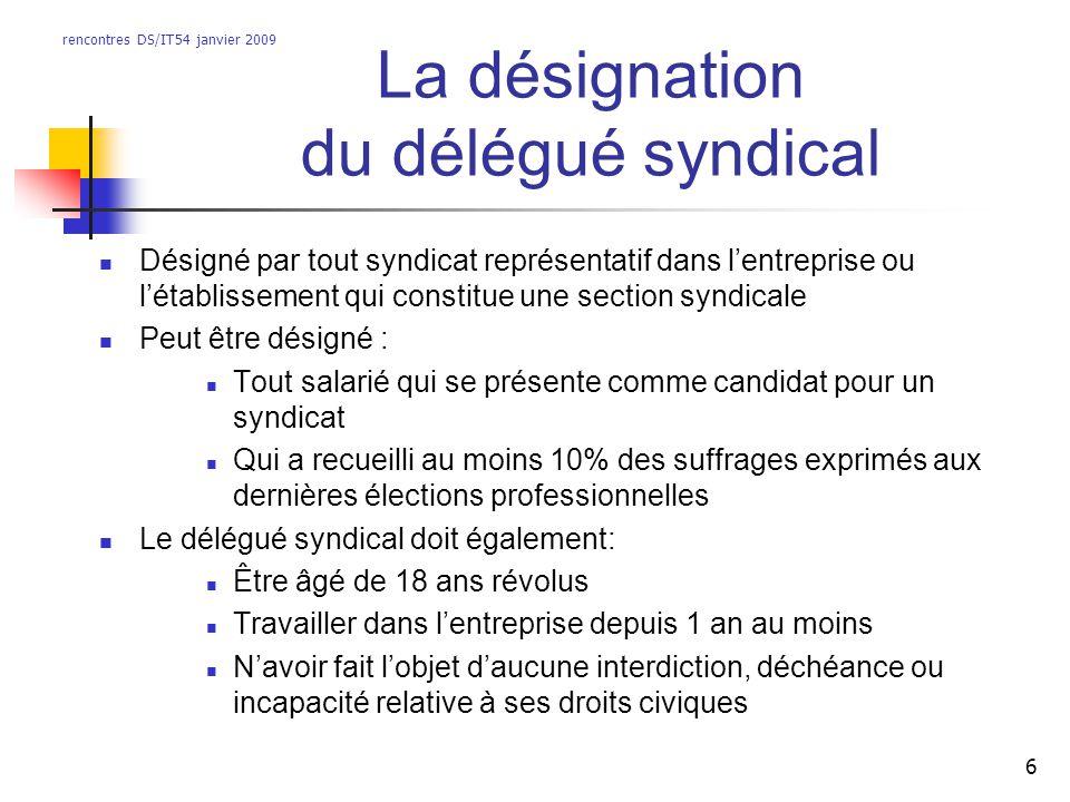 rencontres DS/IT54 janvier 2009 6 La désignation du délégué syndical Désigné par tout syndicat représentatif dans lentreprise ou létablissement qui co
