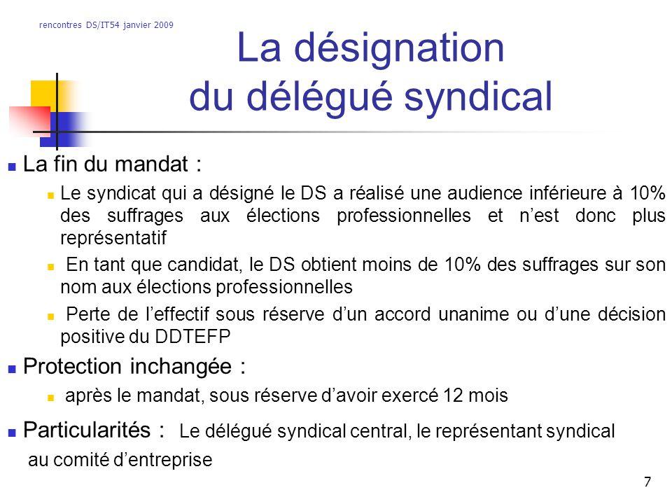 rencontres DS/IT54 janvier 2009 7 La désignation du délégué syndical La fin du mandat : Le syndicat qui a désigné le DS a réalisé une audience inférie