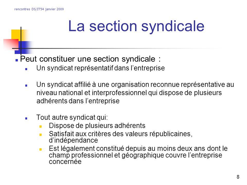 rencontres DS/IT54 janvier 2009 8 La section syndicale Peut constituer une section syndicale : Un syndicat représentatif dans lentreprise Un syndicat