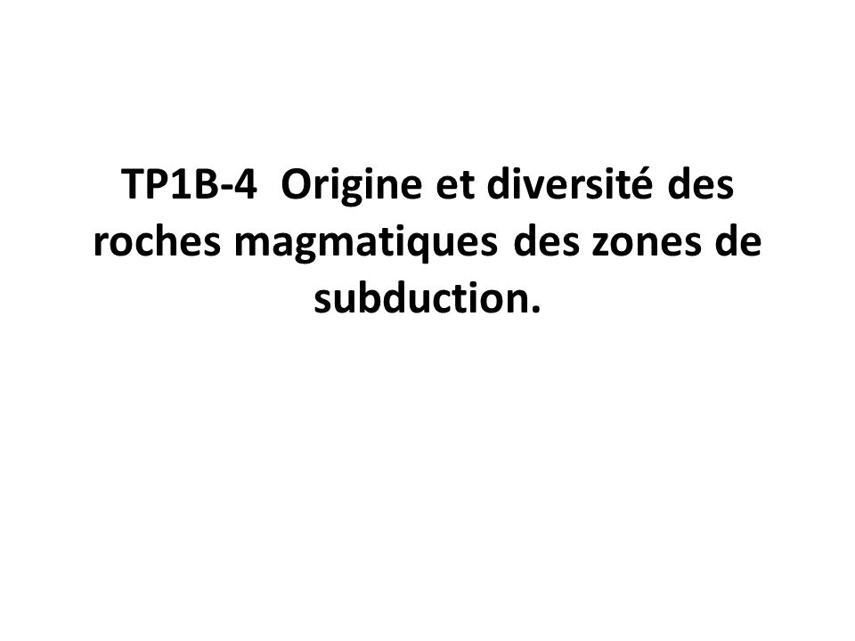 TP1B-4 Origine et diversité des roches magmatiques des zones de subduction.
