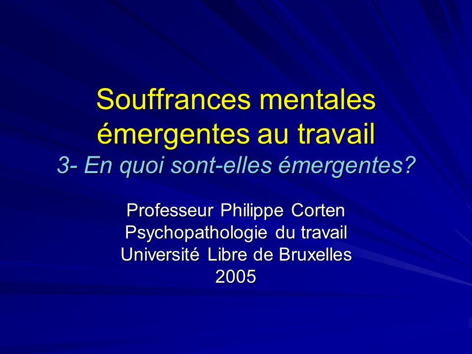 Souffrances mentales émergentes au travail 3- En quoi sont-elles émergentes? Professeur Philippe Corten Psychopathologie du travail Université Libre d