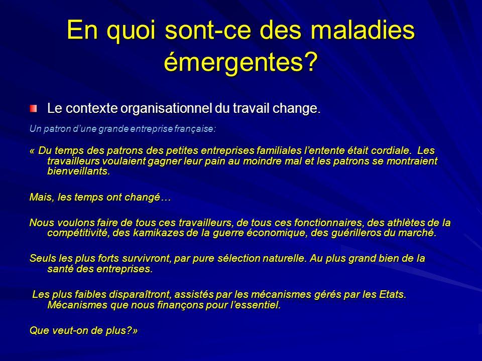 En quoi sont-ce des maladies émergentes? Le contexte organisationnel du travail change. Un patron dune grande entreprise française: « Du temps des pat